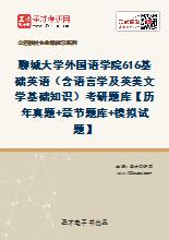 2021年聊城大学外国语学院《616基础英语》(含语言学及英美文学基础知识)考研题库【历年真题+章节题库+模拟试题】