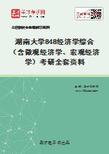 2021年湖南大学848经济学综合(含微观经济学、宏观经济学)考研全套资料