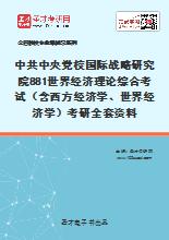 2021年中共中央党校国际战略研究院881世界经济理论综合考试(含西方经济学、世界经济学)考研全套资料