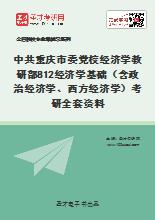 2021年中共重庆市委党校经济学教研部812经济学基础(含政治经济学、西方经济学)考研全套资料