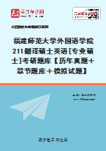 2021年福建师范大学外国语学院211翻译硕士英语[专业硕士]考研题库【历年真题+章节题库+模拟试题】