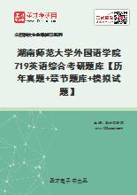 2021年湖南师范大学外国语学院719英语综合考研题库【历年真题+章节题库+模拟试题】