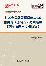2021年江苏大学外国语学院620基础英语(含写作)考研题库【历年真题+专项特训】
