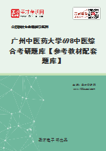 2021年广州中医药大学698中医综合考研题库【参考教材配套题库】