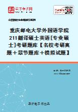 2020年重庆邮电大学外国语学院211翻译硕士英语[专业硕士]考研题库【名校考研真题+章节题库+模拟试题】