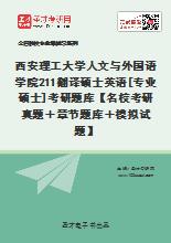 2020年西安理工大学人文与外国语学院211翻译硕士英语[专业硕士]考研题库【名校考研真题+章节题库+模拟试题】