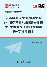 2021年江苏师范大学外国语学院841英语写作与翻译[专业硕士]考研题库【名校考研真题+专项特训】