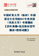 2021年中国矿业大学(徐州)外国语言文化学院841专业英语(英美文学)考研题库 【历年真题+指定教材章节题库+模拟试题】