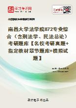 2020年南昌大学法学院872专业综合(含刑法学、民法总论)考研题库【名校考研真题+指定教材章节题库+模拟试题】