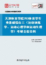 2021年天津体育学院703体育学专业基础综合三(运动训练学、运动心理学和运动生理学)考研全套资料