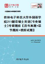 2021年桂林电子科技大学外国语学院211翻译硕士英语[专业硕士]考研题库【历年真题+章节题库+模拟试题】