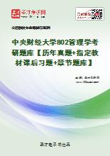 2021年中央财经大学802管理学考研题库【历年真题+指定教材课后习题+章节题库】