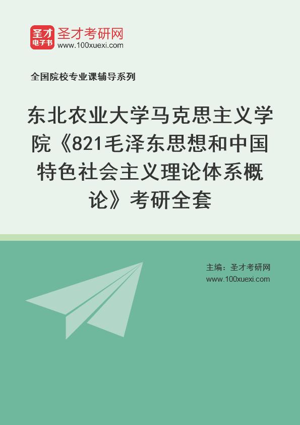 2021年东北农业大学马克思主义学院《821毛泽东思想和中国特色社会主义理论体系概论》考研全套