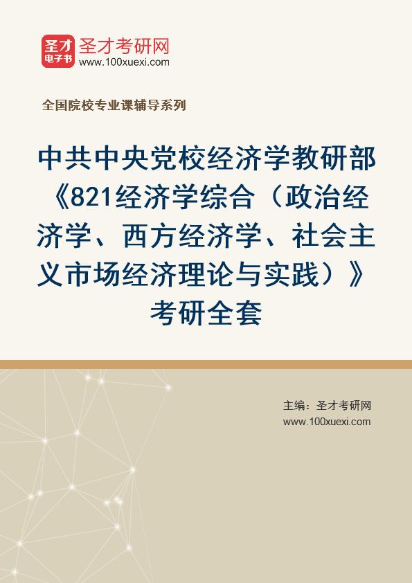2021年中共中央党校经济学教研部《821经济学综合(政治经济学、西方经济学、社会主义市场经济理论与实践)》考研全套