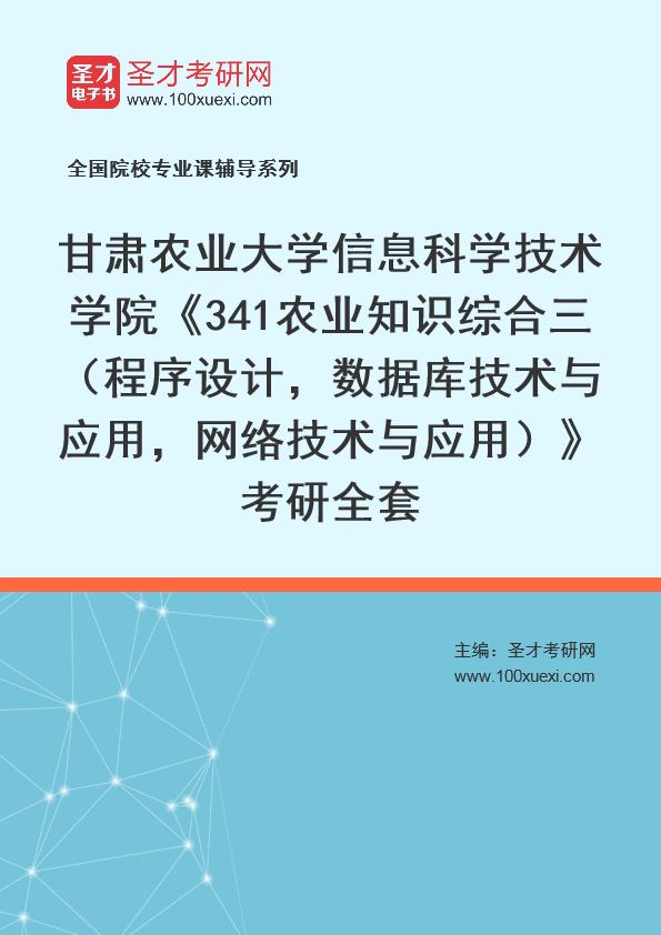 2021年甘肃农业大学信息科学技术学院《341农业知识综合三(程序设计,数据库技术与应用,网络技术与应用)》考研全套