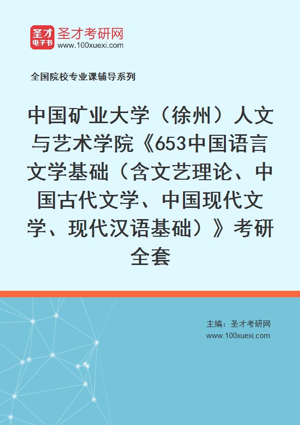 2021年中国矿业大学(徐州)人文与艺术学院《653中国语言文学基础(含文艺理论、中国古代文学、中国现代文学、现代汉语基础)》考研全套