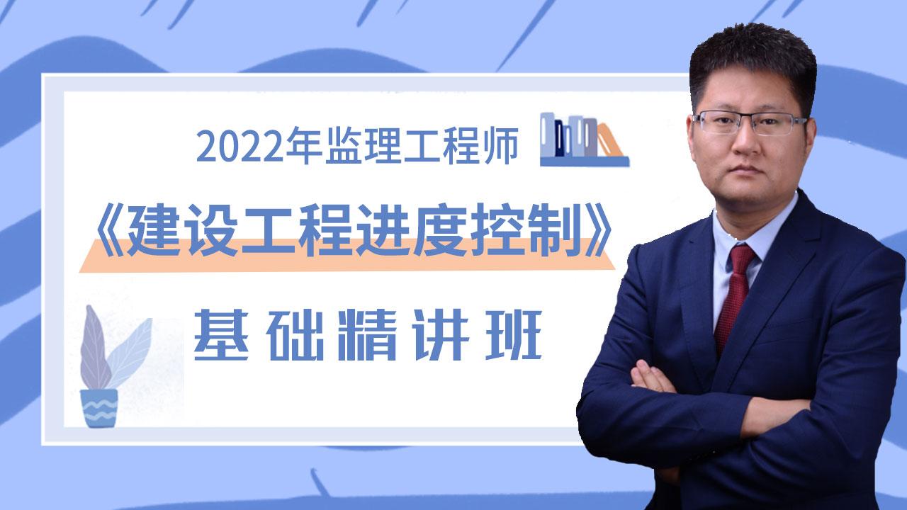 2022年监理工程师《建设工程进度控制》基础精讲班