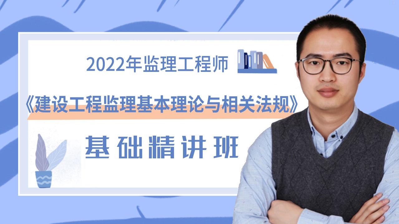 2022年监理工程师《建设工程监理基本理论与相关法规》基础精讲班