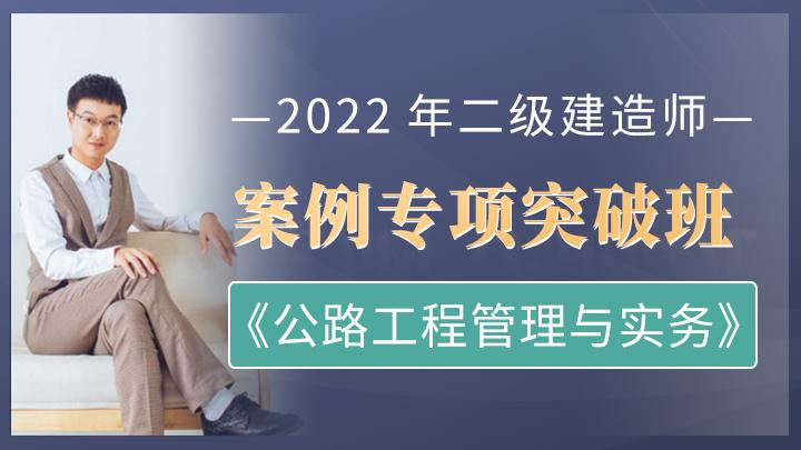 2022年二级建造师《公路工程管理与实务》案例专项突破班