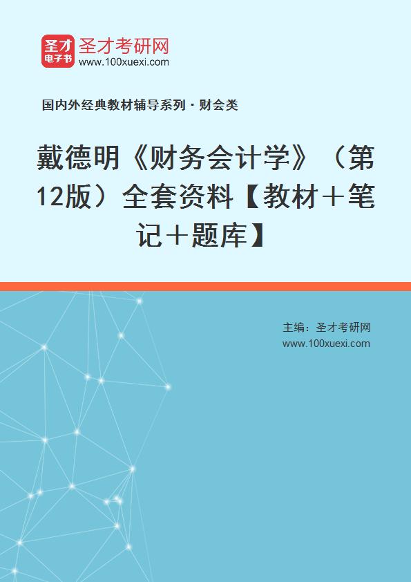 戴德明《财务会计学》(第12版)全套资料【教材+笔记+题库】