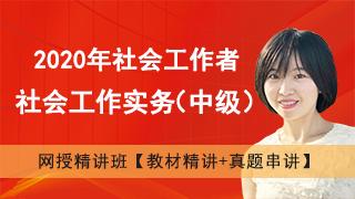 2020年社会工作者《社会工作实务(中级)》网授精讲班【教材精讲+真题串讲】