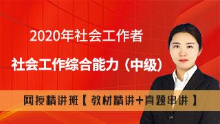 2020年社会工作者《社会工作综合能力(中级)》网授精讲班【教材精讲+真题串讲】