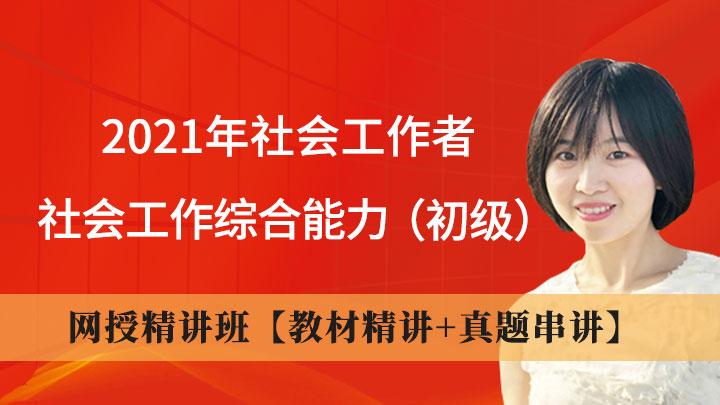2021年社会工作者《社会工作综合能力(初级)》网授精讲班【教材精讲+真题串讲】